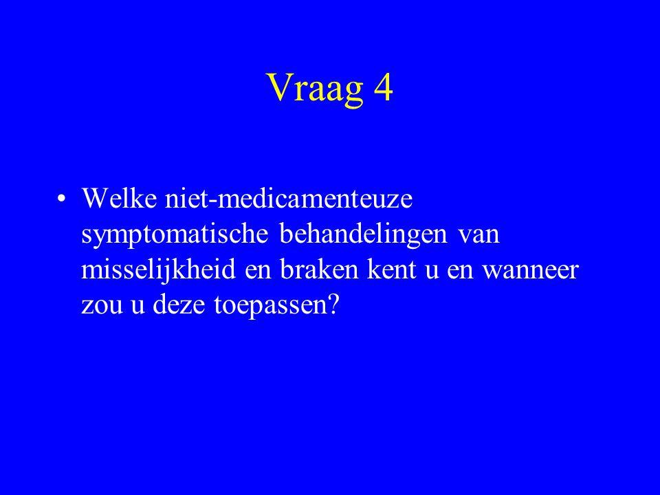 Vraag 4 Welke niet-medicamenteuze symptomatische behandelingen van misselijkheid en braken kent u en wanneer zou u deze toepassen