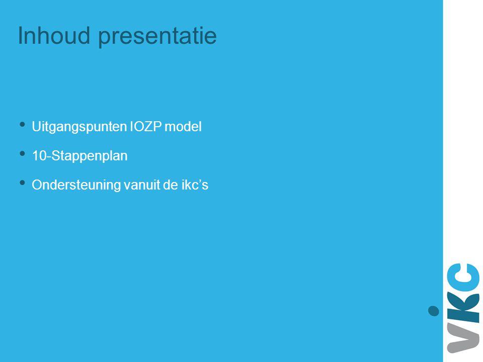 Inhoud presentatie Uitgangspunten IOZP model 10-Stappenplan