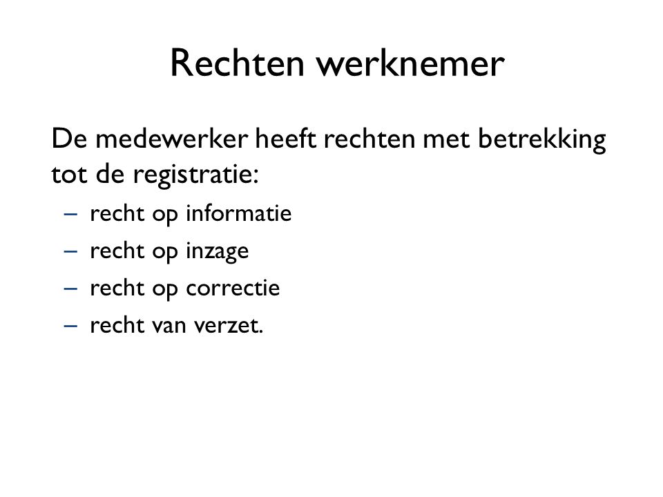 Rechten werknemer De medewerker heeft rechten met betrekking tot de registratie: recht op informatie.