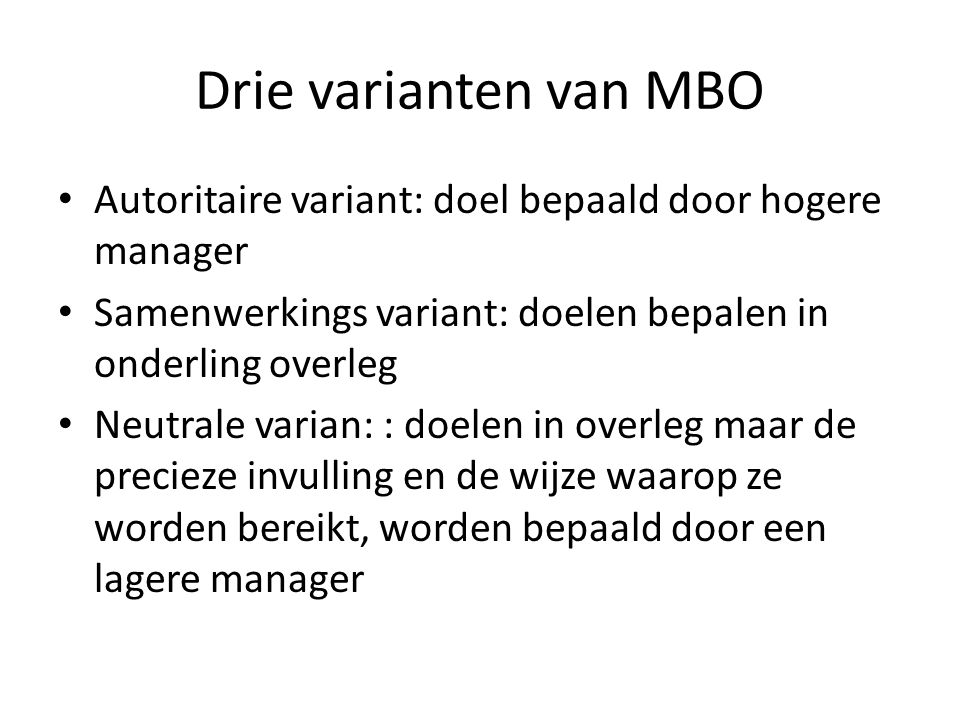 Drie varianten van MBO Autoritaire variant: doel bepaald door hogere manager. Samenwerkings variant: doelen bepalen in onderling overleg.