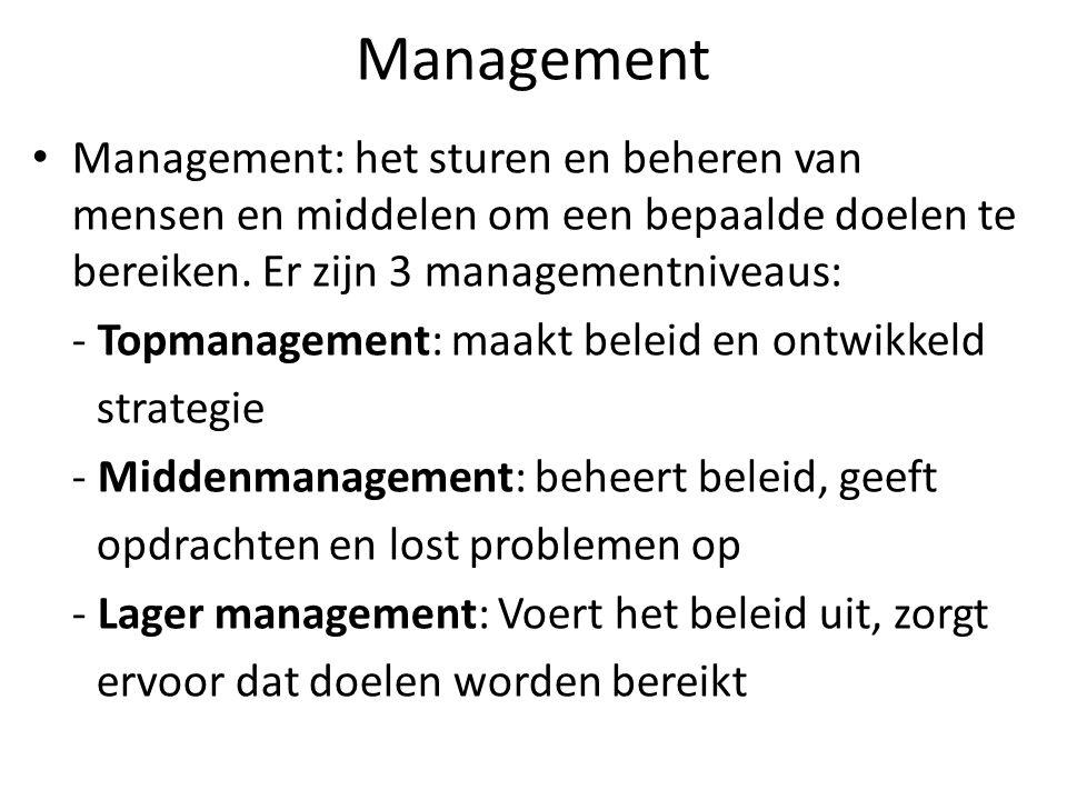 Management Management: het sturen en beheren van mensen en middelen om een bepaalde doelen te bereiken. Er zijn 3 managementniveaus: