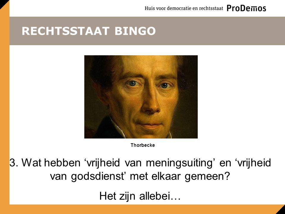 RECHTSSTAAT BINGO Thorbecke. 3. Wat hebben 'vrijheid van meningsuiting' en 'vrijheid van godsdienst' met elkaar gemeen