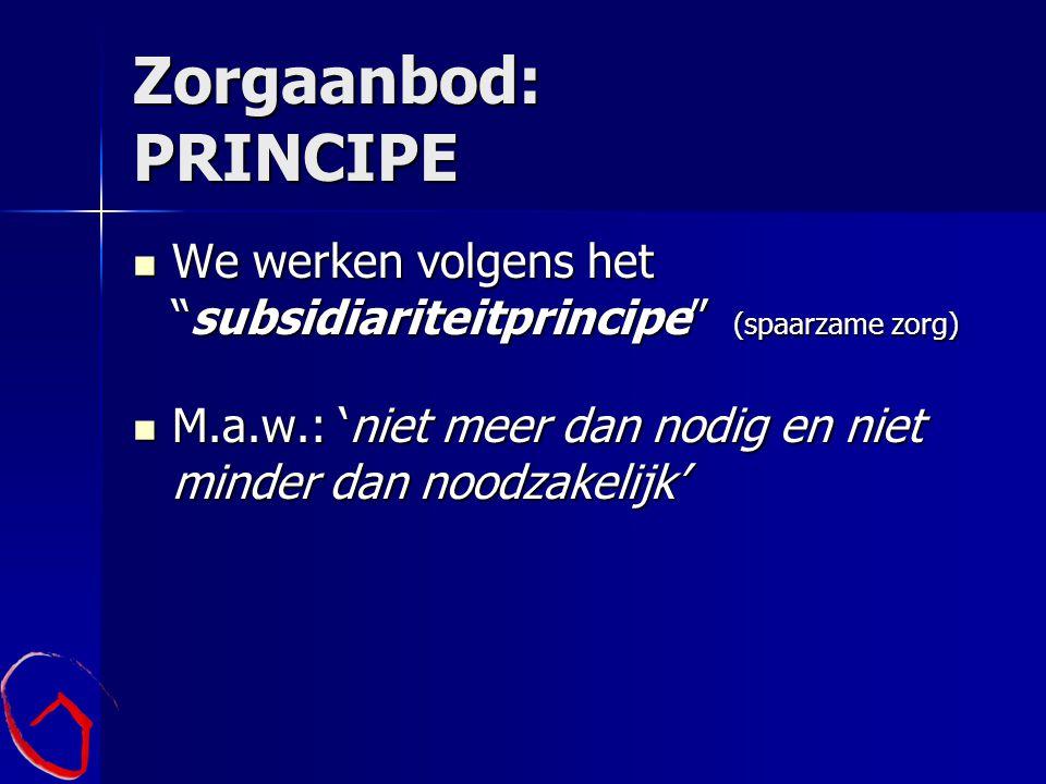 Zorgaanbod: PRINCIPE We werken volgens het subsidiariteitprincipe (spaarzame zorg) M.a.w.: 'niet meer dan nodig en niet minder dan noodzakelijk'