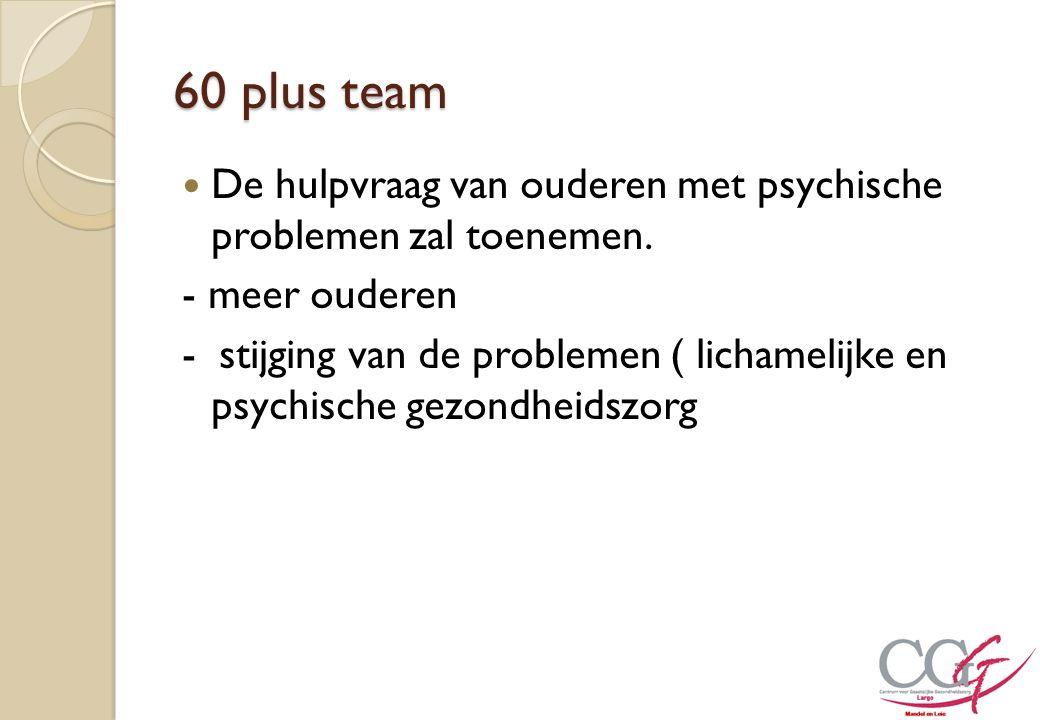 60 plus team De hulpvraag van ouderen met psychische problemen zal toenemen. - meer ouderen.