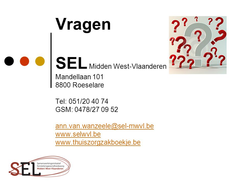 Vragen SEL Midden West-Vlaanderen Mandellaan 101 8800 Roeselare Tel: 051/20 40 74 GSM: 0478/27 09 52 ann.van.wanzeele@sel-mwvl.be www.selwvl.be www.thuiszorgzakboekje.be