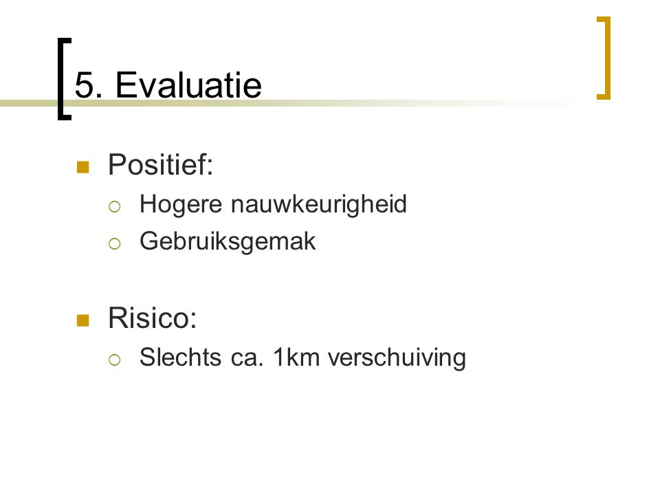 5. Evaluatie Positief: Risico: Hogere nauwkeurigheid Gebruiksgemak