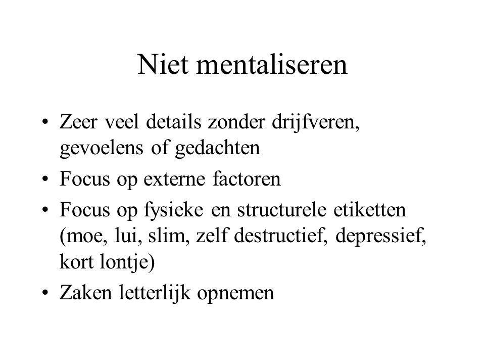 Niet mentaliseren Zeer veel details zonder drijfveren, gevoelens of gedachten. Focus op externe factoren.