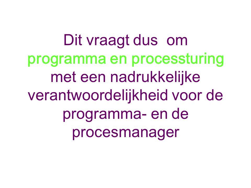 Dit vraagt dus om programma en processturing met een nadrukkelijke verantwoordelijkheid voor de programma- en de procesmanager