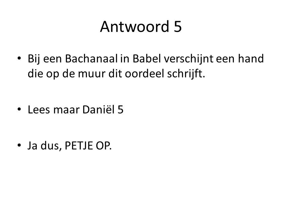 Antwoord 5 Bij een Bachanaal in Babel verschijnt een hand die op de muur dit oordeel schrijft. Lees maar Daniël 5.