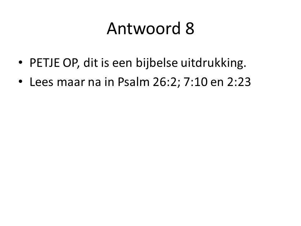 Antwoord 8 PETJE OP, dit is een bijbelse uitdrukking.