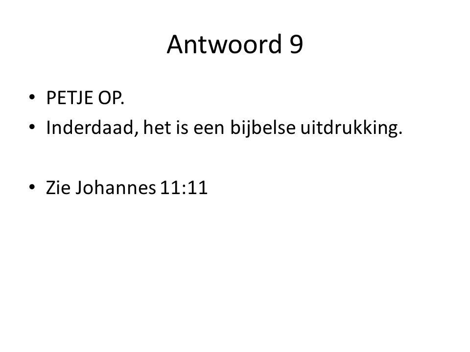 Antwoord 9 PETJE OP. Inderdaad, het is een bijbelse uitdrukking.