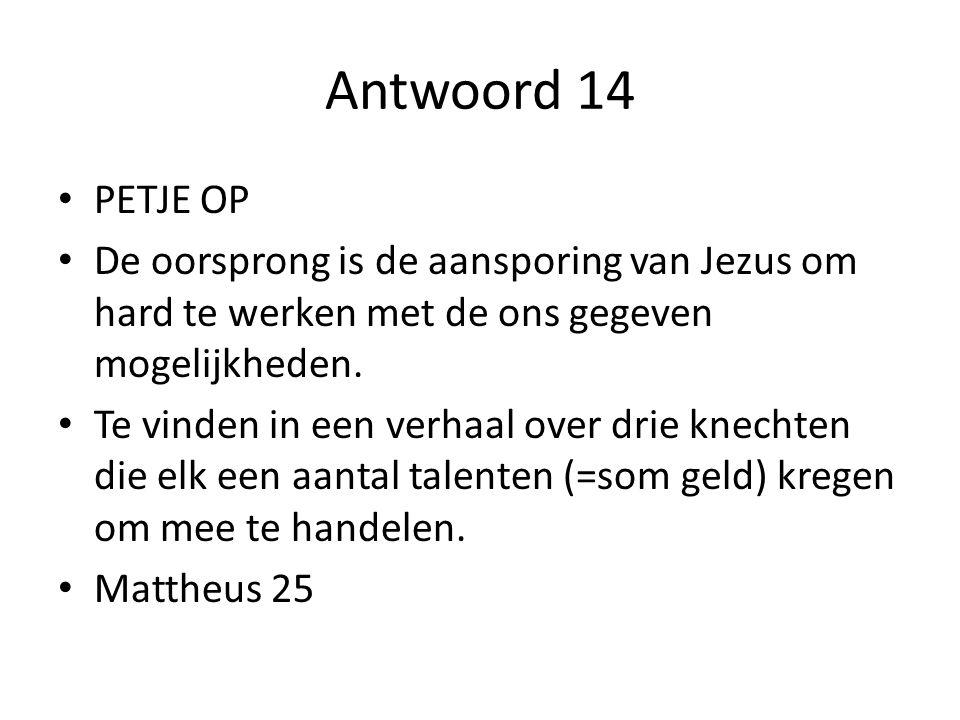 Antwoord 14 PETJE OP. De oorsprong is de aansporing van Jezus om hard te werken met de ons gegeven mogelijkheden.