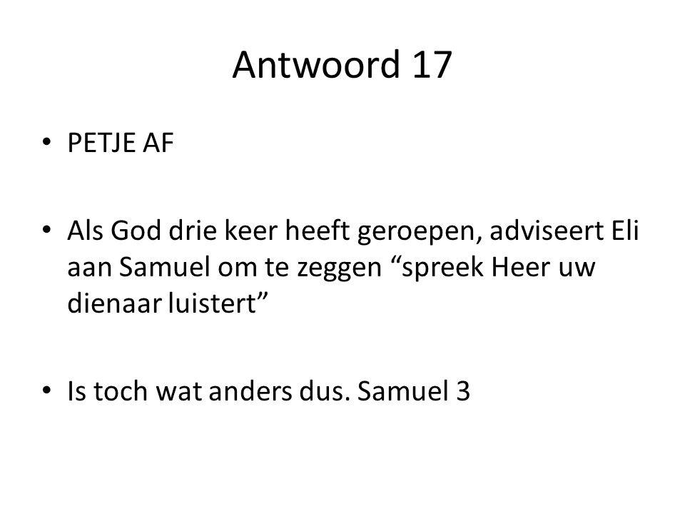 Antwoord 17 PETJE AF. Als God drie keer heeft geroepen, adviseert Eli aan Samuel om te zeggen spreek Heer uw dienaar luistert