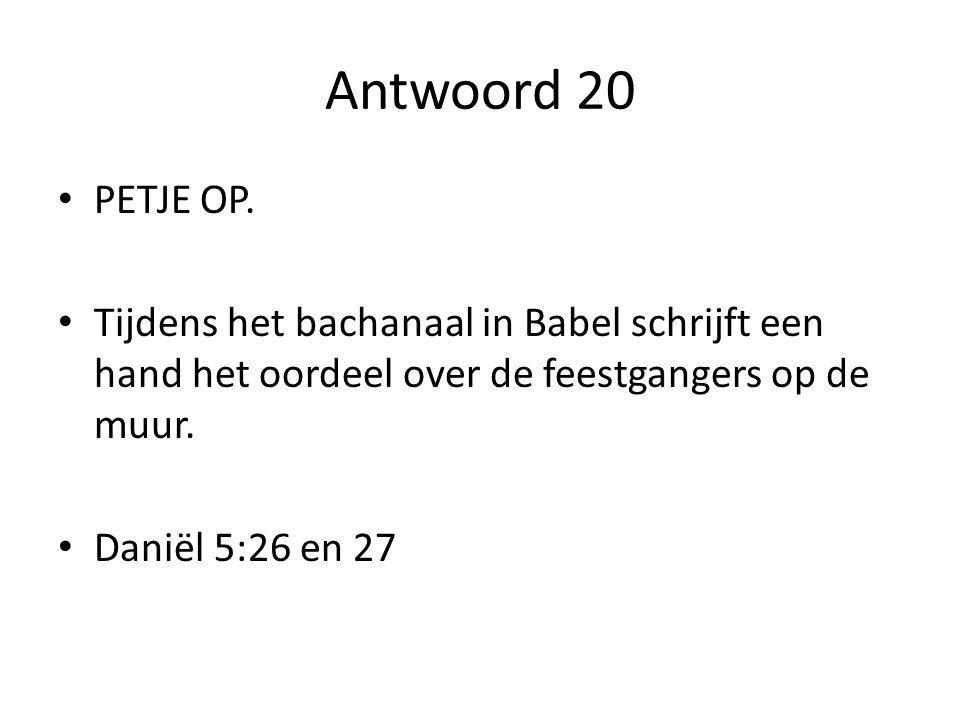 Antwoord 20 PETJE OP. Tijdens het bachanaal in Babel schrijft een hand het oordeel over de feestgangers op de muur.
