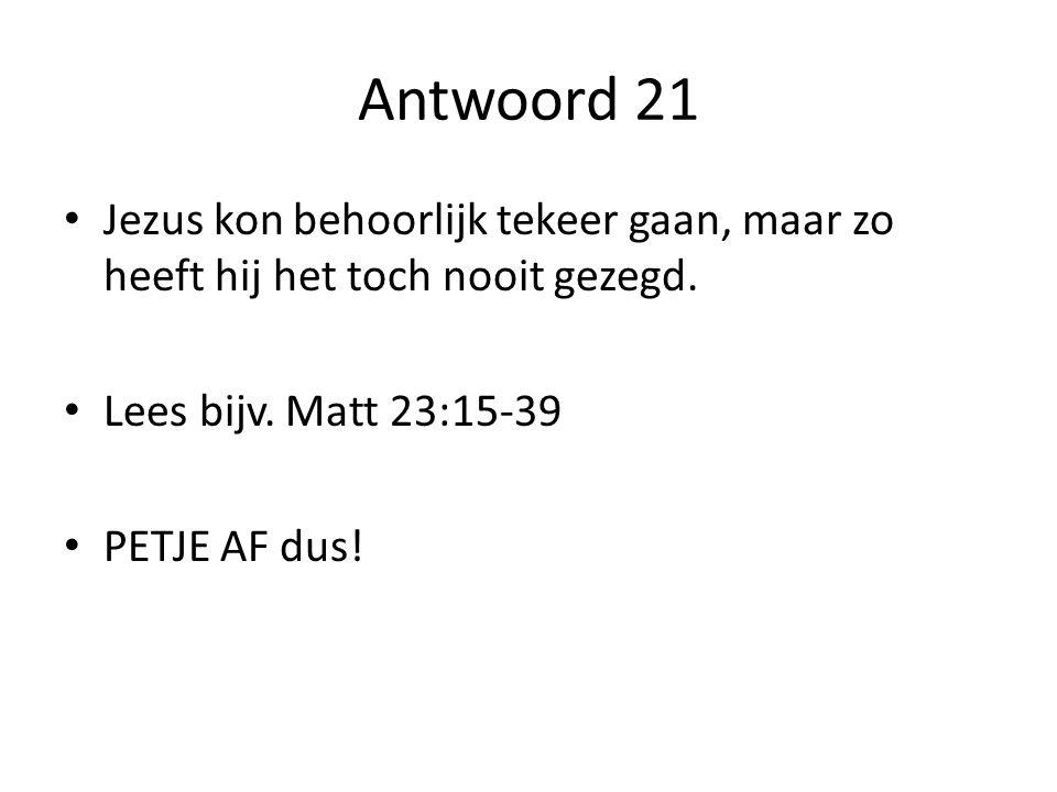 Antwoord 21 Jezus kon behoorlijk tekeer gaan, maar zo heeft hij het toch nooit gezegd. Lees bijv. Matt 23:15-39.