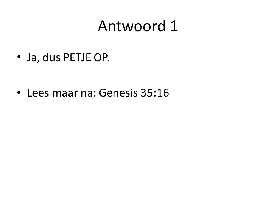Antwoord 1 Ja, dus PETJE OP. Lees maar na: Genesis 35:16