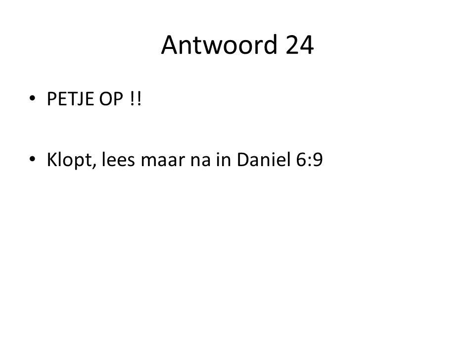 Antwoord 24 PETJE OP !! Klopt, lees maar na in Daniel 6:9