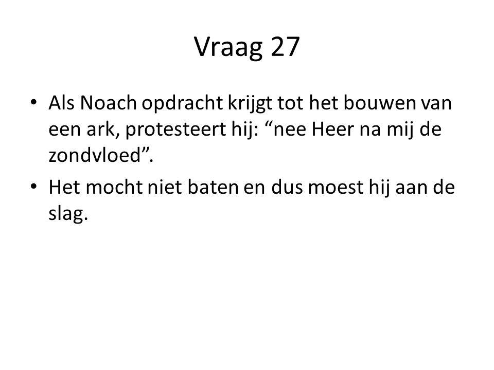 Vraag 27 Als Noach opdracht krijgt tot het bouwen van een ark, protesteert hij: nee Heer na mij de zondvloed .