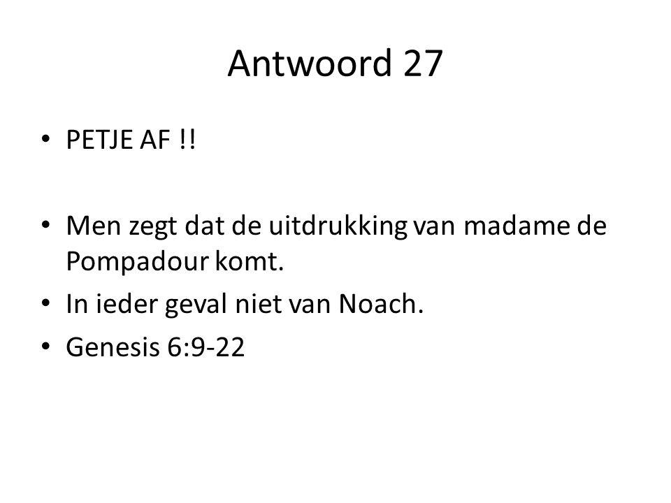 Antwoord 27 PETJE AF !! Men zegt dat de uitdrukking van madame de Pompadour komt. In ieder geval niet van Noach.