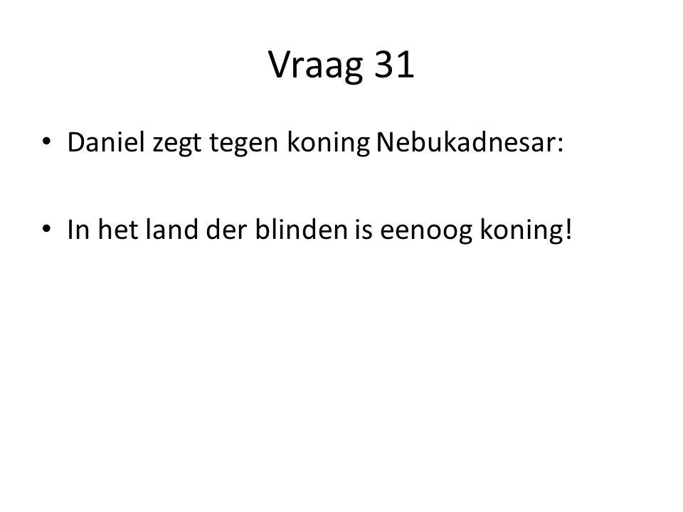 Vraag 31 Daniel zegt tegen koning Nebukadnesar: