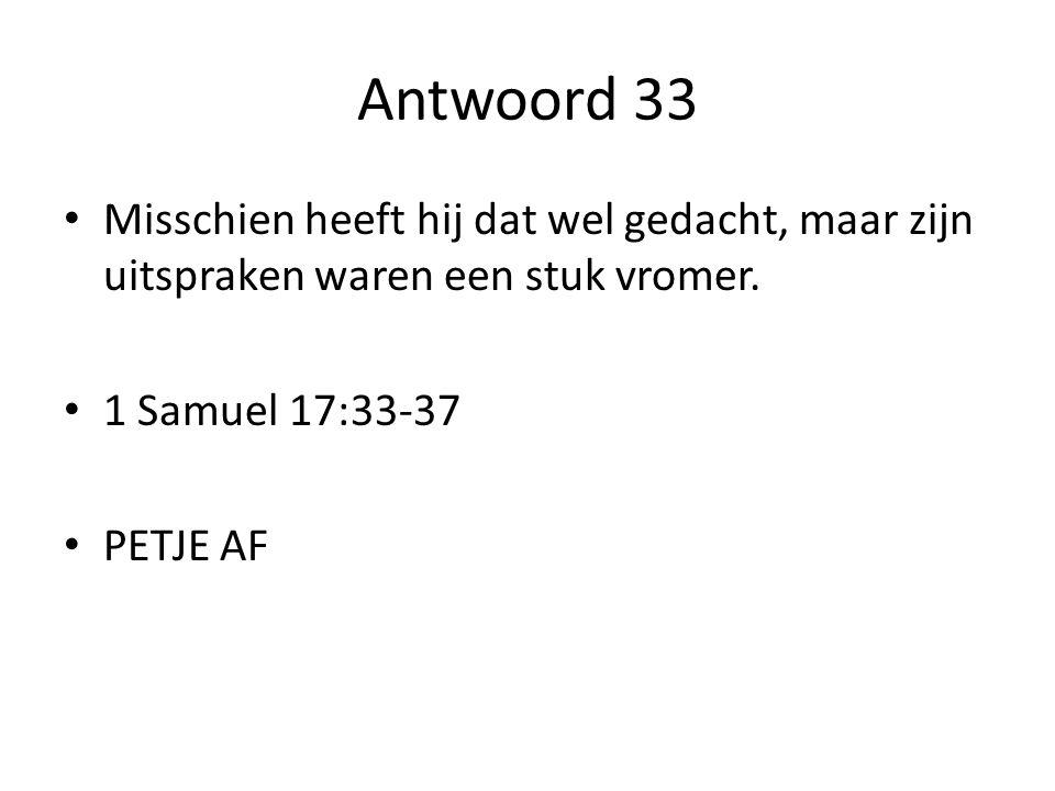 Antwoord 33 Misschien heeft hij dat wel gedacht, maar zijn uitspraken waren een stuk vromer. 1 Samuel 17:33-37.