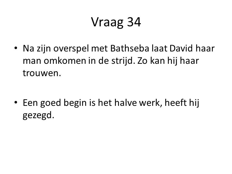 Vraag 34 Na zijn overspel met Bathseba laat David haar man omkomen in de strijd. Zo kan hij haar trouwen.