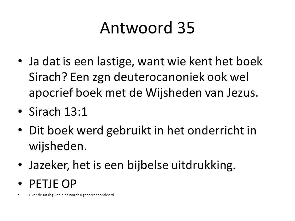 Antwoord 35 Ja dat is een lastige, want wie kent het boek Sirach Een zgn deuterocanoniek ook wel apocrief boek met de Wijsheden van Jezus.
