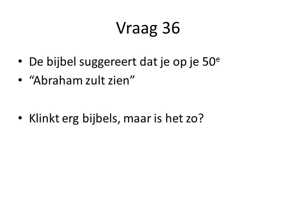Vraag 36 De bijbel suggereert dat je op je 50e Abraham zult zien