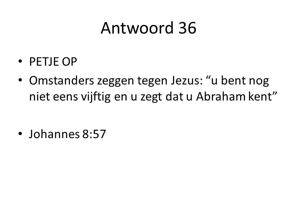 Antwoord 36 PETJE OP. Omstanders zeggen tegen Jezus: u bent nog niet eens vijftig en u zegt dat u Abraham kent