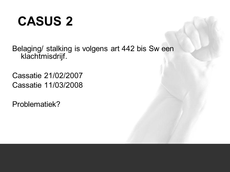 CASUS 2 Belaging/ stalking is volgens art 442 bis Sw een klachtmisdrijf. Cassatie 21/02/2007. Cassatie 11/03/2008.