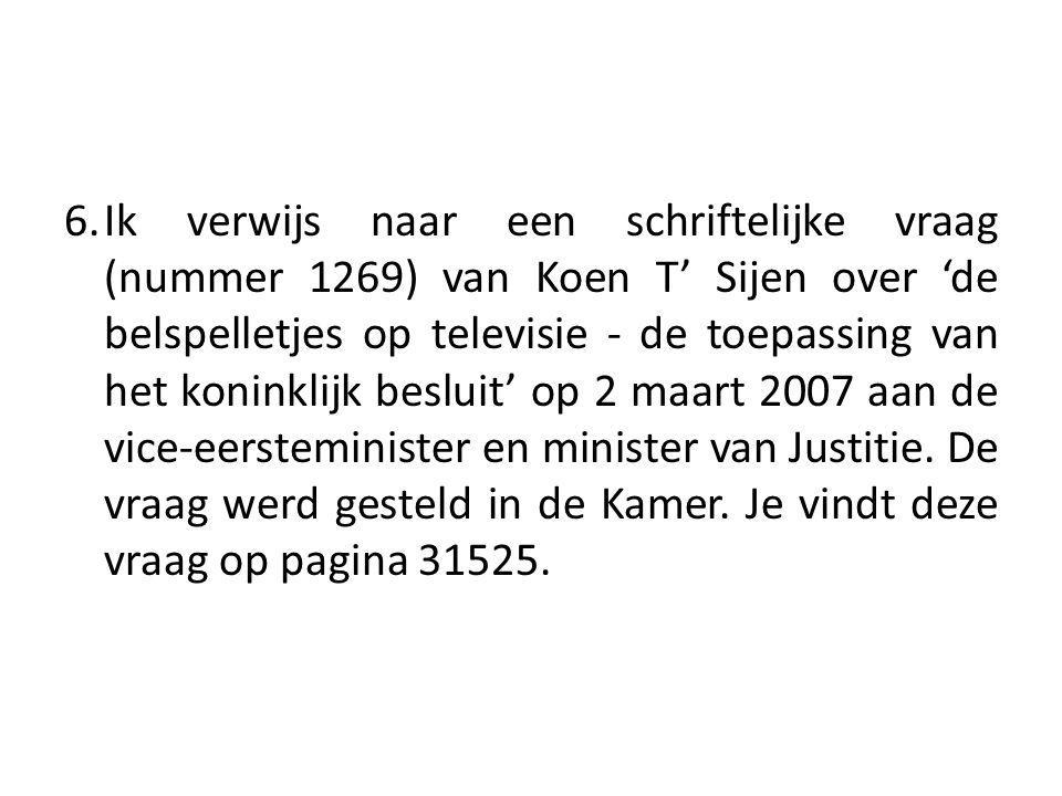 6. Ik verwijs naar een schriftelijke vraag (nummer 1269) van Koen T' Sijen over 'de belspelletjes op televisie - de toepassing van het koninklijk besluit' op 2 maart 2007 aan de vice-eersteminister en minister van Justitie.