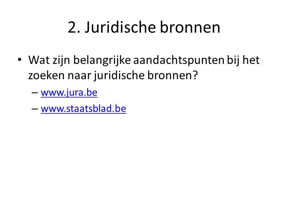 2. Juridische bronnen Wat zijn belangrijke aandachtspunten bij het zoeken naar juridische bronnen www.jura.be.