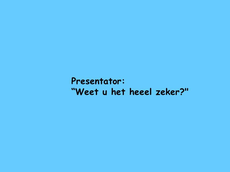 Presentator: Weet u het heeel zeker