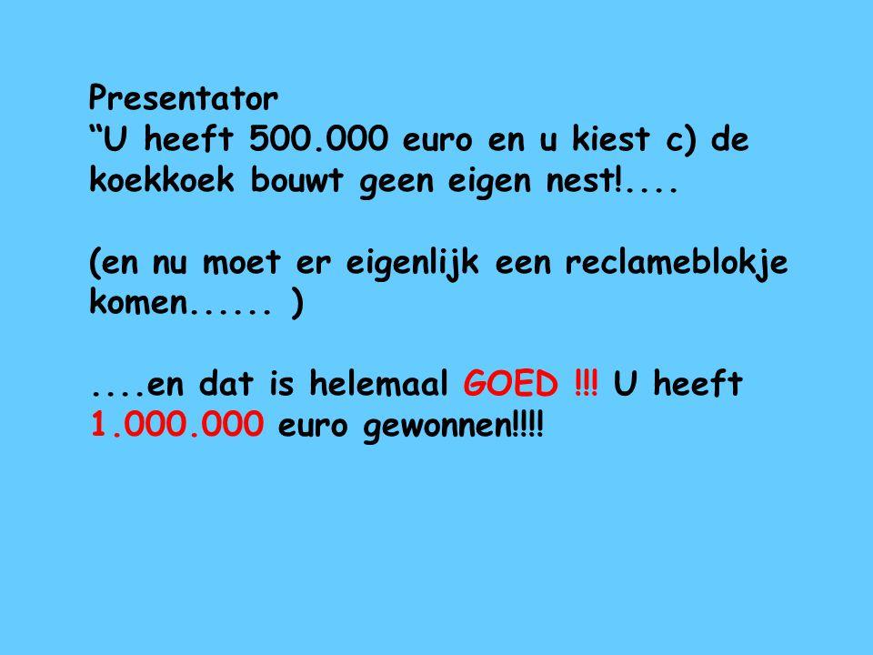 Presentator U heeft 500.000 euro en u kiest c) de koekkoek bouwt geen eigen nest!.... (en nu moet er eigenlijk een reclameblokje komen...... )