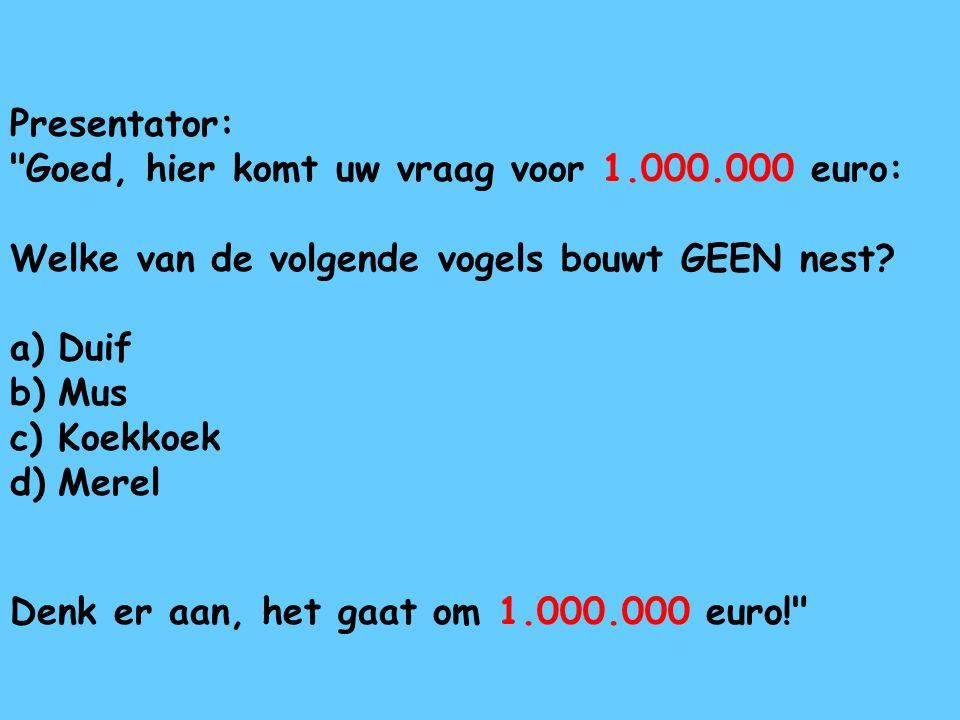 Presentator: Goed, hier komt uw vraag voor 1.000.000 euro: Welke van de volgende vogels bouwt GEEN nest