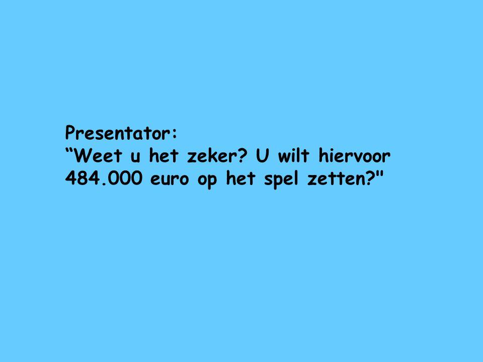 Presentator: Weet u het zeker U wilt hiervoor 484.000 euro op het spel zetten