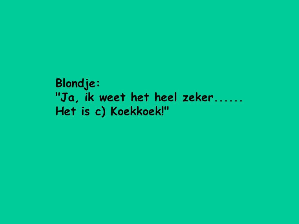Blondje: Ja, ik weet het heel zeker...... Het is c) Koekkoek!