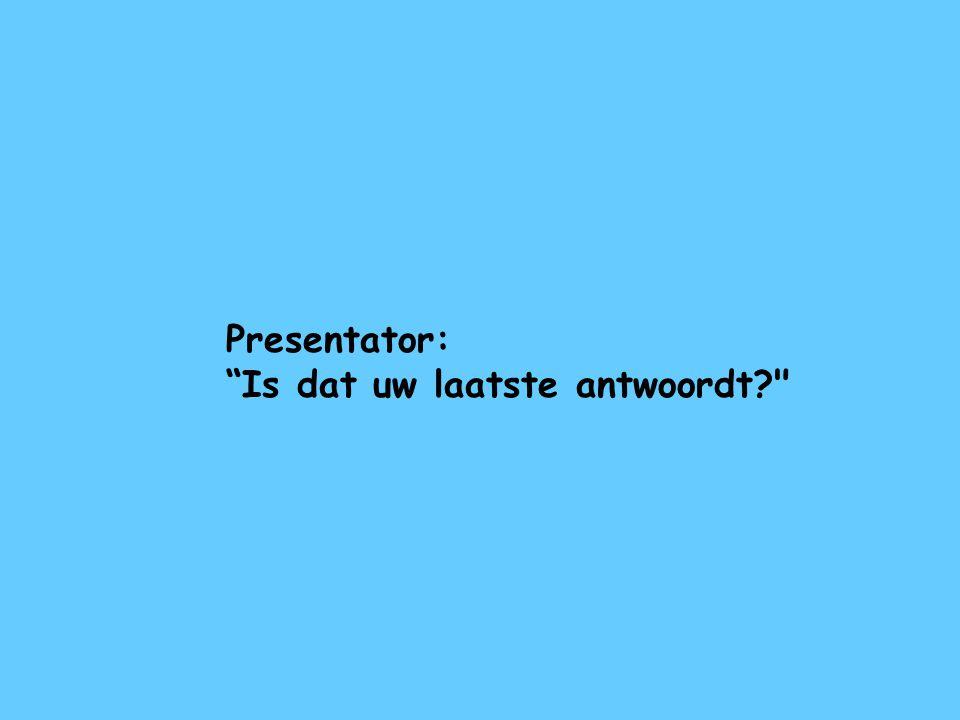 Presentator: Is dat uw laatste antwoordt
