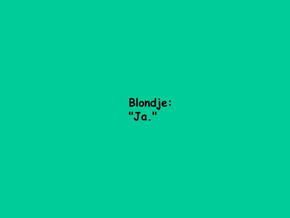 Blondje: Ja.