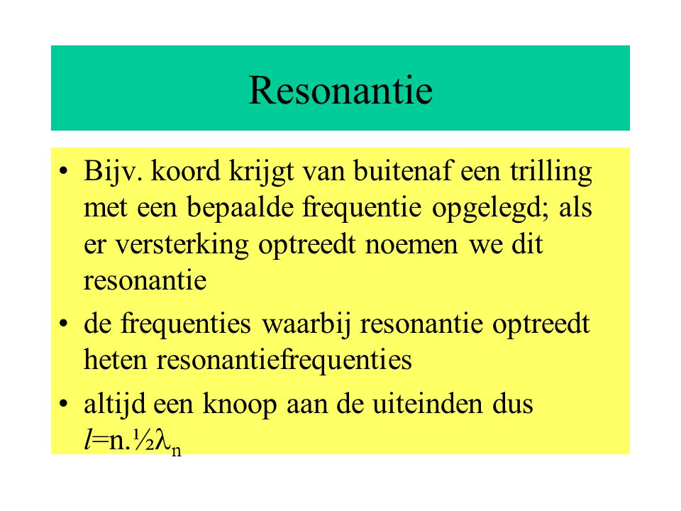 Resonantie Bijv. koord krijgt van buitenaf een trilling met een bepaalde frequentie opgelegd; als er versterking optreedt noemen we dit resonantie.