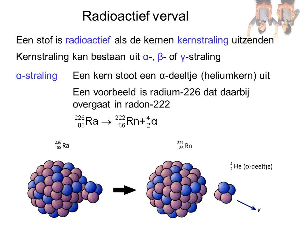 Radioactief verval Een stof is radioactief als de kernen kernstraling uitzenden. Kernstraling kan bestaan uit α-, β- of γ-straling.