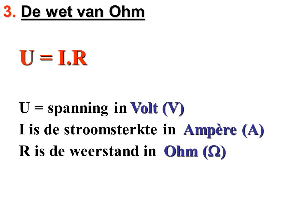 3. De wet van Ohm U = I.R. U = spanning in. Volt (V) I is de stroomsterkte in. Ampère (A) R is de weerstand in.