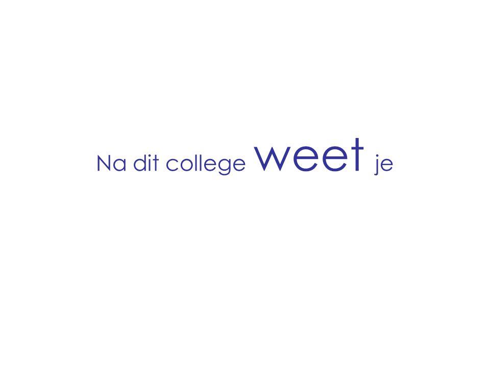 Na dit college weet je