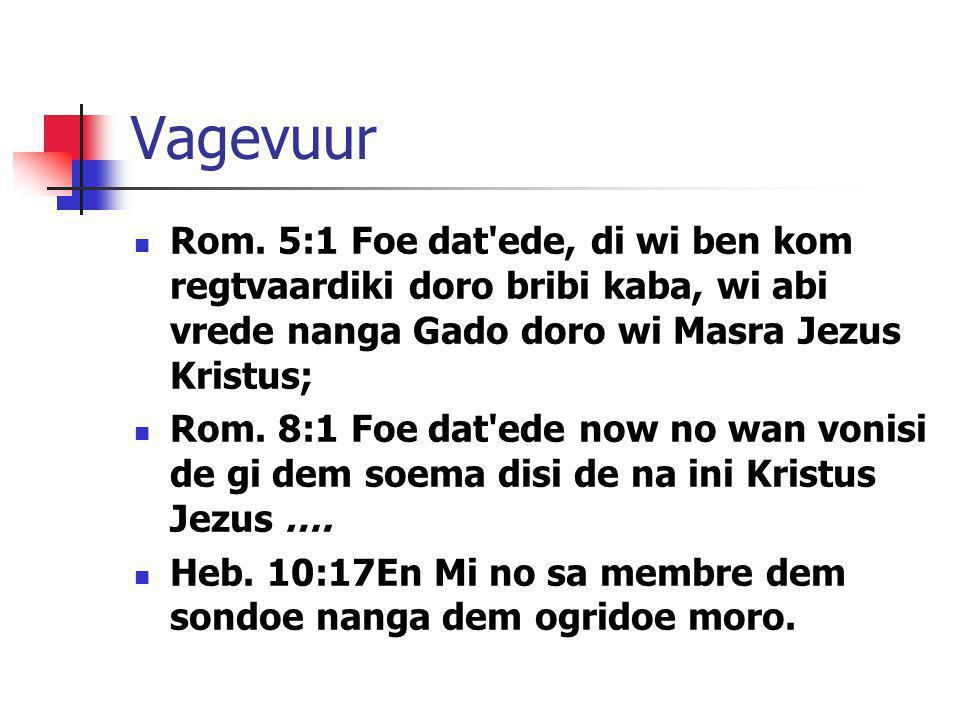 Vagevuur Rom. 5:1 Foe dat ede, di wi ben kom regtvaardiki doro bribi kaba, wi abi vrede nanga Gado doro wi Masra Jezus Kristus;