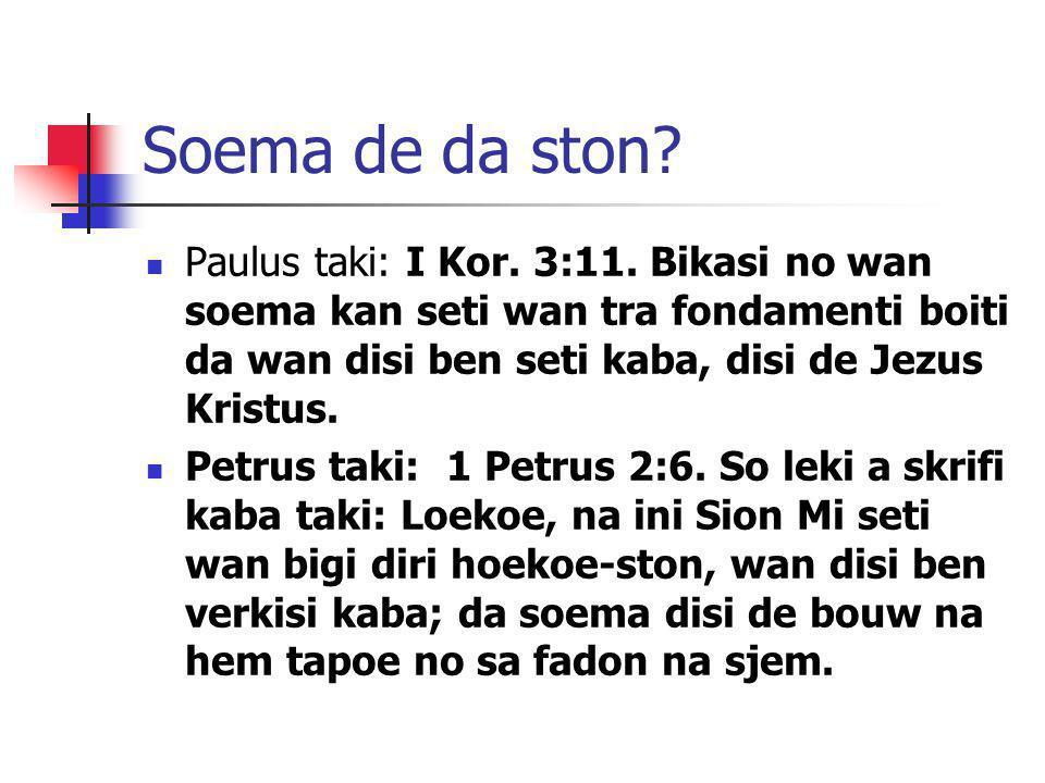 Soema de da ston Paulus taki: I Kor. 3:11. Bikasi no wan soema kan seti wan tra fondamenti boiti da wan disi ben seti kaba, disi de Jezus Kristus.