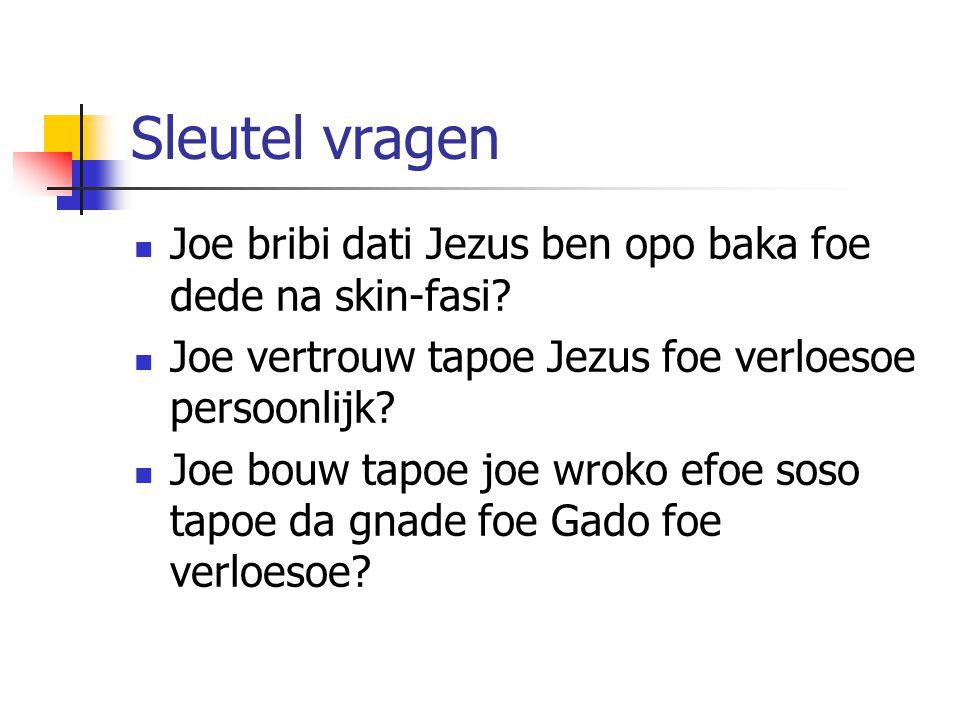Sleutel vragen Joe bribi dati Jezus ben opo baka foe dede na skin-fasi Joe vertrouw tapoe Jezus foe verloesoe persoonlijk