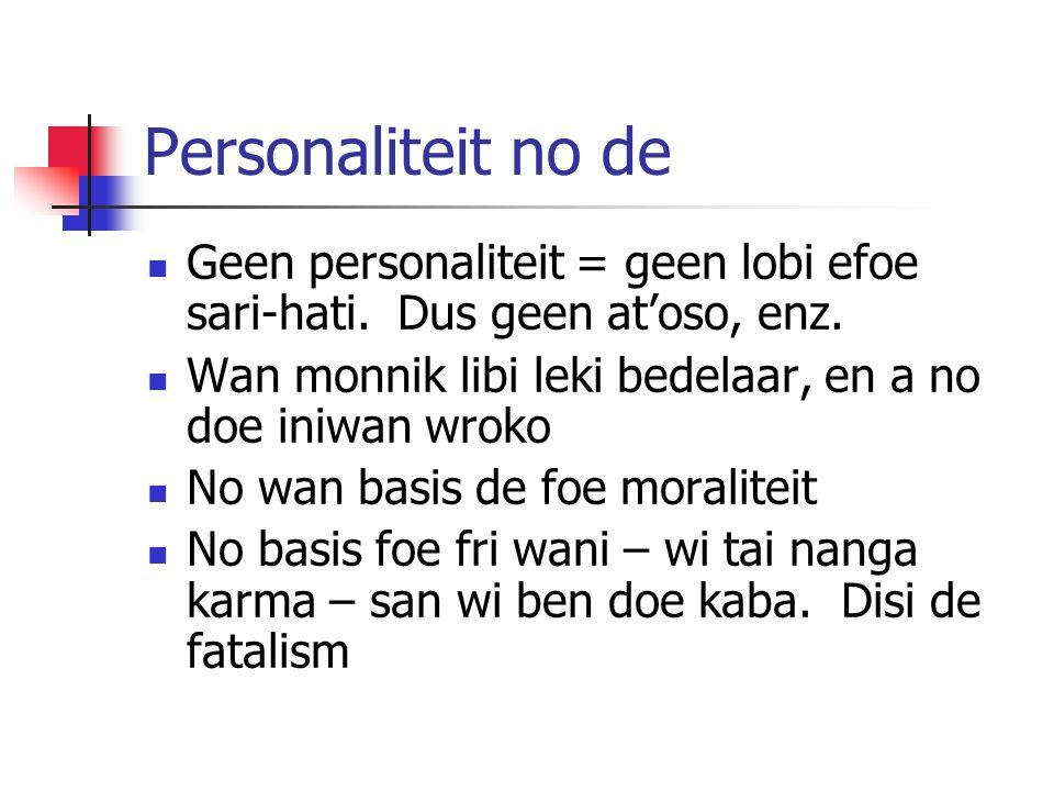 Personaliteit no de Geen personaliteit = geen lobi efoe sari-hati. Dus geen at'oso, enz. Wan monnik libi leki bedelaar, en a no doe iniwan wroko.