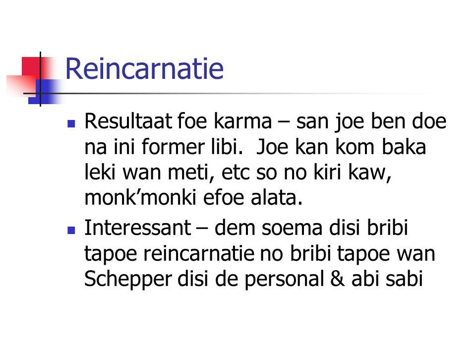 Reincarnatie Resultaat foe karma – san joe ben doe na ini former libi. Joe kan kom baka leki wan meti, etc so no kiri kaw, monk'monki efoe alata.