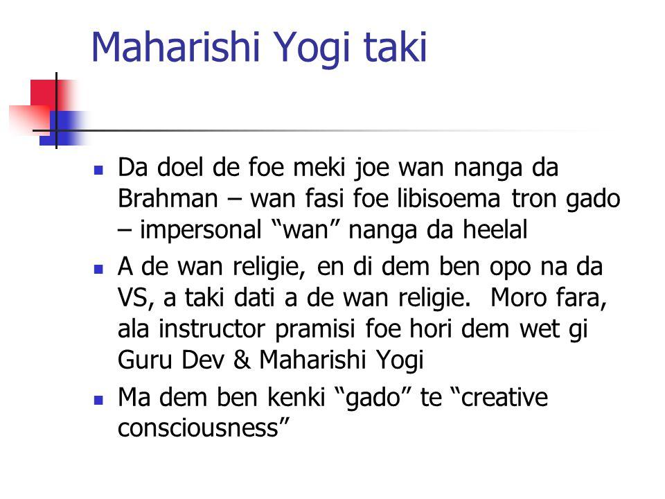 Maharishi Yogi taki Da doel de foe meki joe wan nanga da Brahman – wan fasi foe libisoema tron gado – impersonal wan nanga da heelal.