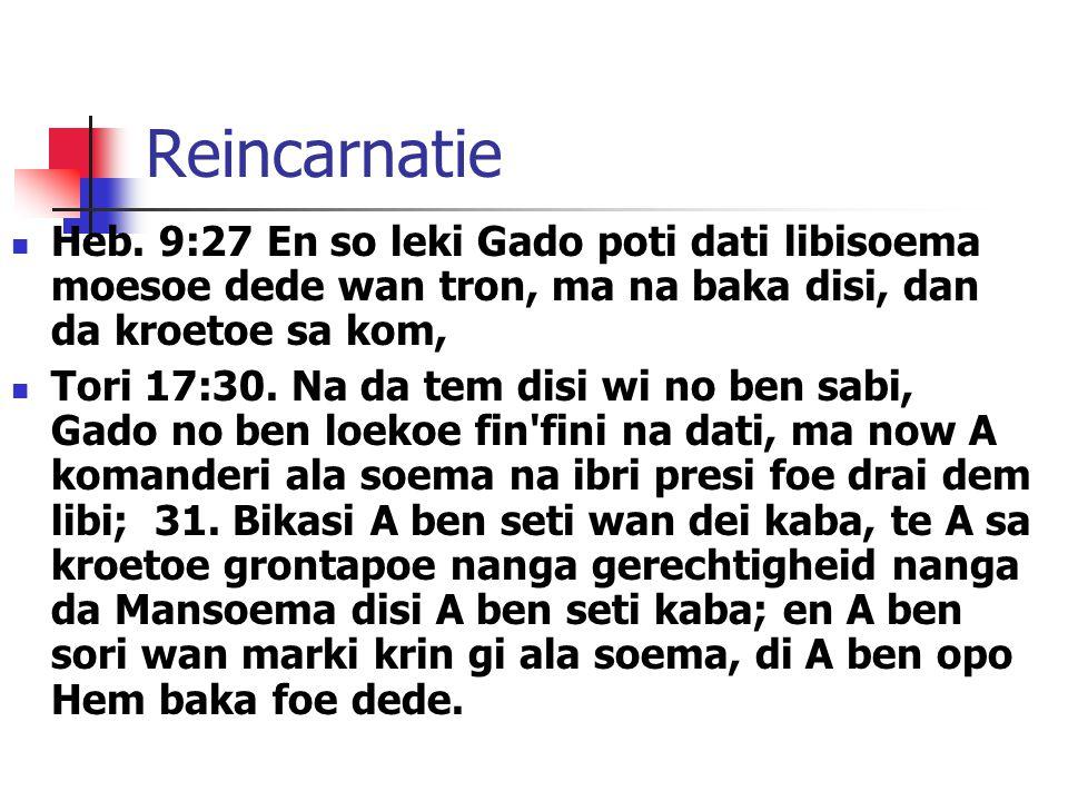 Reincarnatie Heb. 9:27 En so leki Gado poti dati libisoema moesoe dede wan tron, ma na baka disi, dan da kroetoe sa kom,
